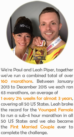 We're Paul and Leah Piper, together we've run a combined total of over 160 marathons. Between January 2013 to December 2015 we each ran 63 marathons, an average of 1 every 2½ weeks for almost 3 years, covering all 50 US States. Leah broke the record for the Youngest Female to run a sub-4 hour marathon in all 50 US States and we also became the First Married Couple ever to complete the challenge.